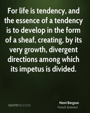 Henri Bergson - For life is tendency, and the essence of a tendency is to develop in the form of a sheaf, creating, by its very growth, divergent directions among which its impetus is divided.
