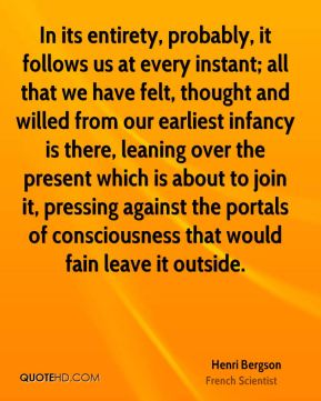 Henri Bergson - In its entirety, probably, it follows us at every instant; all that we have felt, thought and willed from our earliest infancy is there, leaning over the present which is about to join it, pressing against the portals of consciousness that would fain leave it outside.