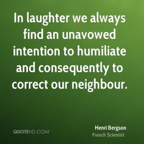 Henri Bergson - In laughter we always find an unavowed intention to humiliate and consequently to correct our neighbour.