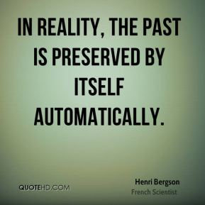 Henri Bergson - In reality, the past is preserved by itself automatically.
