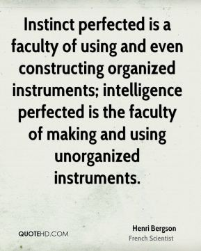 Henri Bergson - Instinct perfected is a faculty of using and even constructing organized instruments; intelligence perfected is the faculty of making and using unorganized instruments.