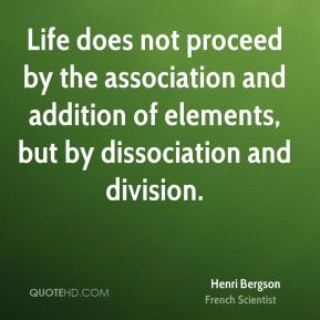 Henri Bergson - Life does not proceed by the association and addition of elements, but by dissociation and division.
