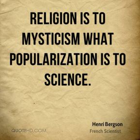 Henri Bergson - Religion is to mysticism what popularization is to science.