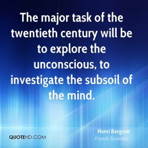 Henri Bergson - The major task of the twentieth century will be to explore the unconscious, to investigate the subsoil of the mind.