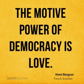 Henri Bergson - The motive power of democracy is love.