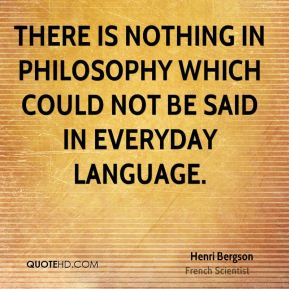 Henri Bergson - There is nothing in philosophy which could not be said in everyday language.