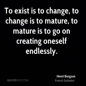 Henri Bergson - To exist is to change, to change is to mature, to mature is to go on creating oneself endlessly.