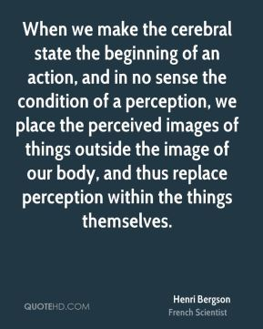 Henri Bergson - When we make the cerebral state the beginning of an action, and in no sense the condition of a perception, we place the perceived images of things outside the image of our body, and thus replace perception within the things themselves.