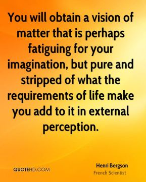 Henri Bergson - You will obtain a vision of matter that is perhaps fatiguing for your imagination, but pure and stripped of what the requirements of life make you add to it in external perception.