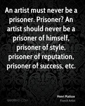 Henri Matisse - An artist must never be a prisoner. Prisoner? An artist should never be a prisoner of himself, prisoner of style, prisoner of reputation, prisoner of success, etc.