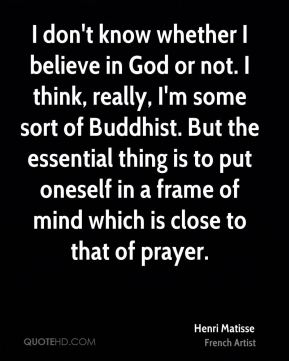 I don't know whether I believe in God or not. I think, really, I'm some sort of Buddhist. But the essential thing is to put oneself in a frame of mind which is close to that of prayer.