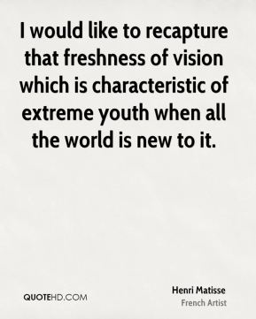 I would like to recapture that freshness of vision which is characteristic of extreme youth when all the world is new to it.