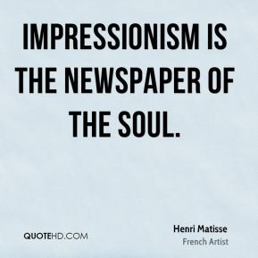Impressionism is the newspaper of the soul.