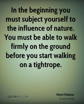 In the beginning you must subject yourself to the influence of nature. You must be able to walk firmly on the ground before you start walking on a tightrope.