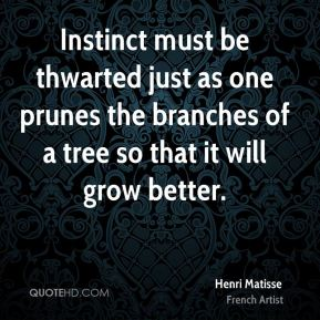 Henri Matisse - Instinct must be thwarted just as one prunes the branches of a tree so that it will grow better.