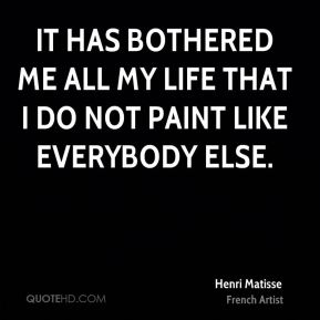 It has bothered me all my life that I do not paint like everybody else.