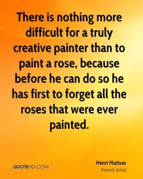 Henri Matisse - There is nothing more difficult for a truly creative painter than to paint a rose, because before he can do so he has first to forget all the roses that were ever painted.