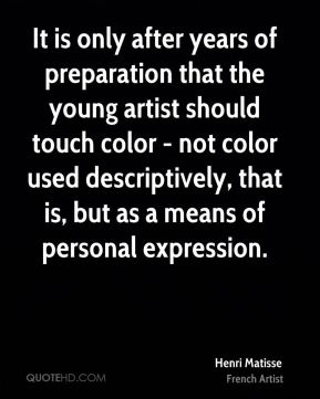 It is only after years of preparation that the young artist should touch color - not color used descriptively, that is, but as a means of personal expression.