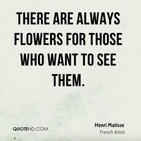Henri Matisse - There are always flowers for those who want to see them.