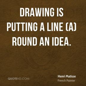 Henri Matisse - Drawing is putting a line (a)round an idea.