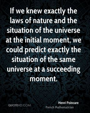 If we knew exactly the laws of nature and the situation of the universe at the initial moment, we could predict exactly the situation of the same universe at a succeeding moment.