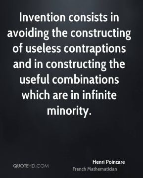 Invention consists in avoiding the constructing of useless contraptions and in constructing the useful combinations which are in infinite minority.