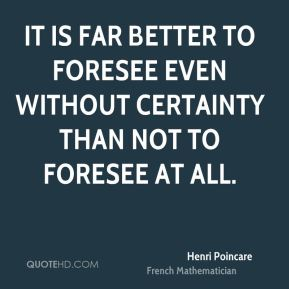 It is far better to foresee even without certainty than not to foresee at all.