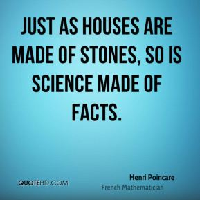 Just as houses are made of stones, so is science made of facts.