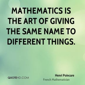 Mathematics is the art of giving the same name to different things.