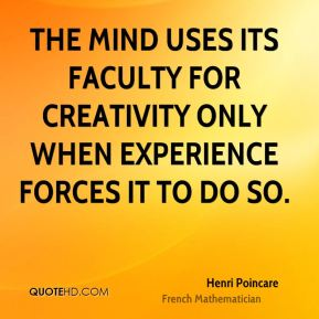 Henri Poincare - The mind uses its faculty for creativity only when experience forces it to do so.