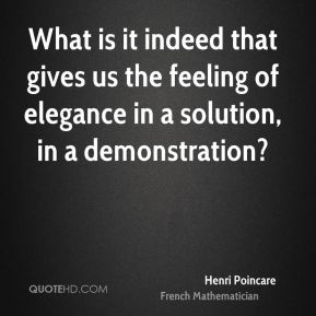Henri Poincare - What is it indeed that gives us the feeling of elegance in a solution, in a demonstration?