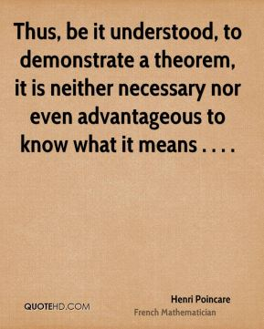 Henri Poincare - Thus, be it understood, to demonstrate a theorem, it is neither necessary nor even advantageous to know what it means . . . .