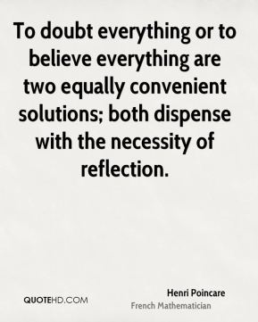 Henri Poincare - To doubt everything or to believe everything are two equally convenient solutions; both dispense with the necessity of reflection.