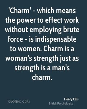 'Charm' - which means the power to effect work without employing brute force - is indispensable to women. Charm is a woman's strength just as strength is a man's charm.