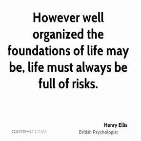 Henry Ellis - However well organized the foundations of life may be, life must always be full of risks.
