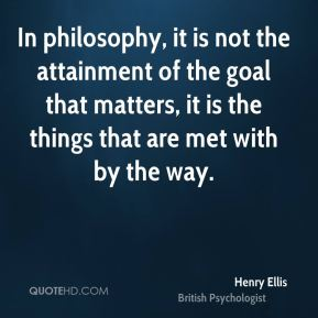 In philosophy, it is not the attainment of the goal that matters, it is the things that are met with by the way.