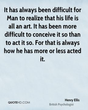 Henry Ellis - It has always been difficult for Man to realize that his life is all an art. It has been more difficult to conceive it so than to act it so. For that is always how he has more or less acted it.