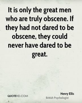 It is only the great men who are truly obscene. If they had not dared to be obscene, they could never have dared to be great.