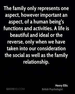Henry Ellis - The family only represents one aspect, however important an aspect, of a human being's functions and activities. A life is beautiful and ideal or the reverse, only when we have taken into our consideration the social as well as the family relationship.