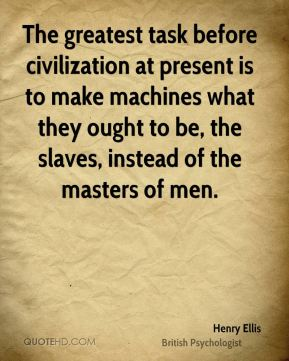 The greatest task before civilization at present is to make machines what they ought to be, the slaves, instead of the masters of men.