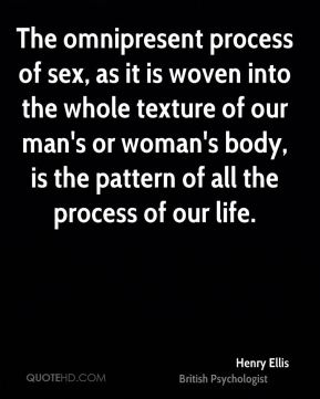 Henry Ellis - The omnipresent process of sex, as it is woven into the whole texture of our man's or woman's body, is the pattern of all the process of our life.