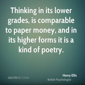 Henry Ellis - Thinking in its lower grades, is comparable to paper money, and in its higher forms it is a kind of poetry.
