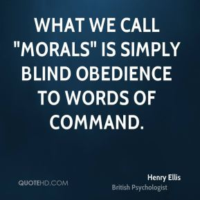 """Henry Ellis - What we call """"morals"""" is simply blind obedience to words of command."""