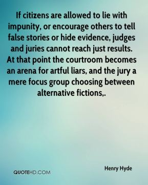 Henry Hyde - If citizens are allowed to lie with impunity, or encourage others to tell false stories or hide evidence, judges and juries cannot reach just results. At that point the courtroom becomes an arena for artful liars, and the jury a mere focus group choosing between alternative fictions.