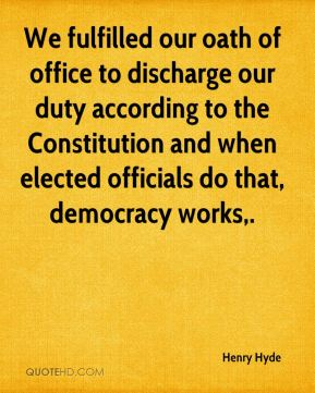 We fulfilled our oath of office to discharge our duty according to the Constitution and when elected officials do that, democracy works.