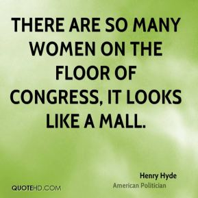Henry Hyde - There are so many women on the floor of Congress, it looks like a mall.