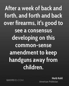 Herb Kohl - After a week of back and forth, and forth and back over firearms, it's good to see a consensus developing on this common-sense amendment to keep handguns away from children.