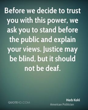 Herb Kohl - Before we decide to trust you with this power, we ask you to stand before the public and explain your views. Justice may be blind, but it should not be deaf.