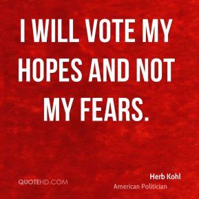 Herb Kohl - I will vote my hopes and not my fears.
