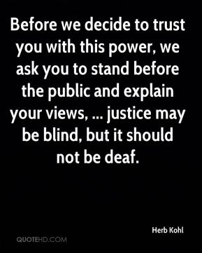 Before we decide to trust you with this power, we ask you to stand before the public and explain your views, ... justice may be blind, but it should not be deaf.